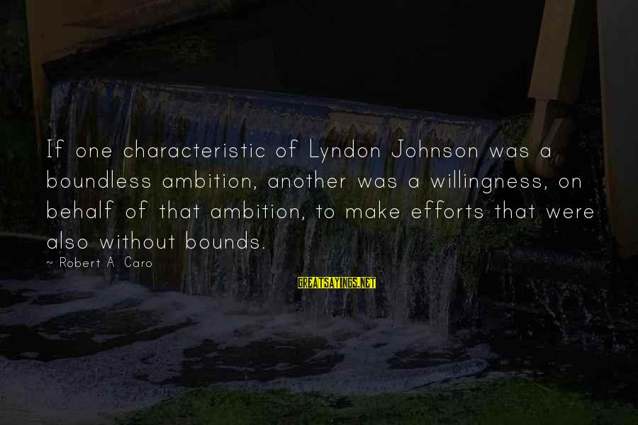 Characteristic Sayings By Robert A. Caro: If one characteristic of Lyndon Johnson was a boundless ambition, another was a willingness, on