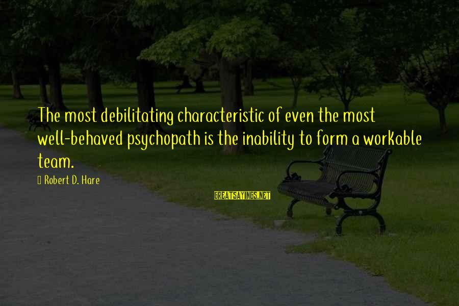 Characteristic Sayings By Robert D. Hare: The most debilitating characteristic of even the most well-behaved psychopath is the inability to form
