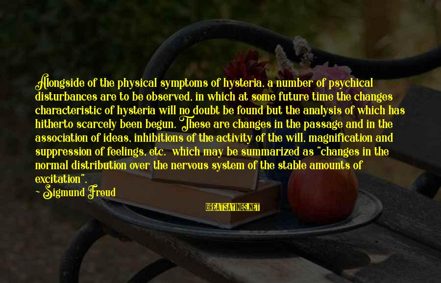 Characteristic Sayings By Sigmund Freud: Alongside of the physical symptoms of hysteria, a number of psychical disturbances are to be