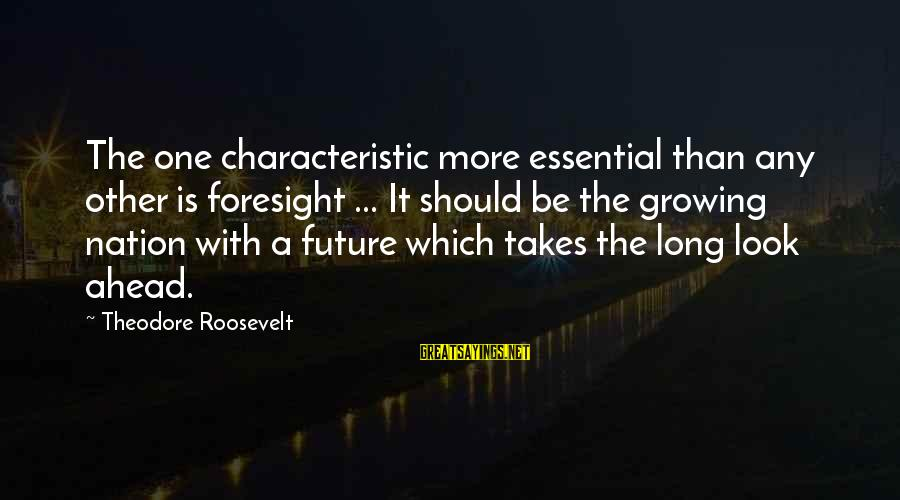Characteristic Sayings By Theodore Roosevelt: The one characteristic more essential than any other is foresight ... It should be the