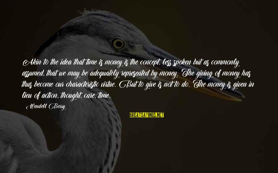 Characteristic Sayings By Wendell Berry: Akin to the idea that time is money is the concept, less spoken but as