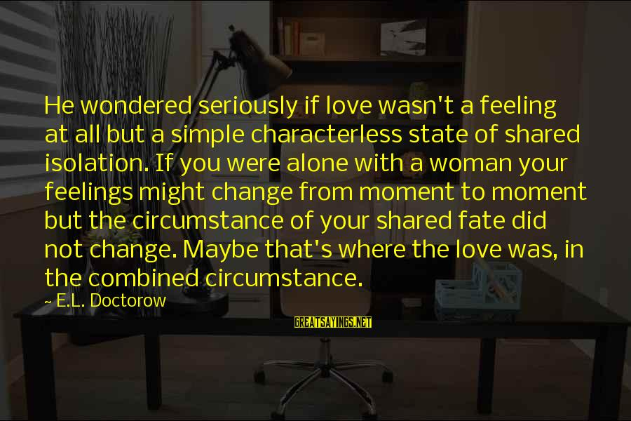 Characterless Woman Sayings By E.L. Doctorow: He wondered seriously if love wasn't a feeling at all but a simple characterless state
