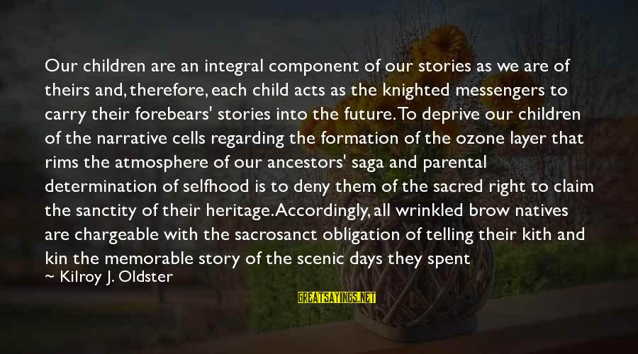Chargeable Sayings By Kilroy J. Oldster: Our children are an integral component of our stories as we are of theirs and,