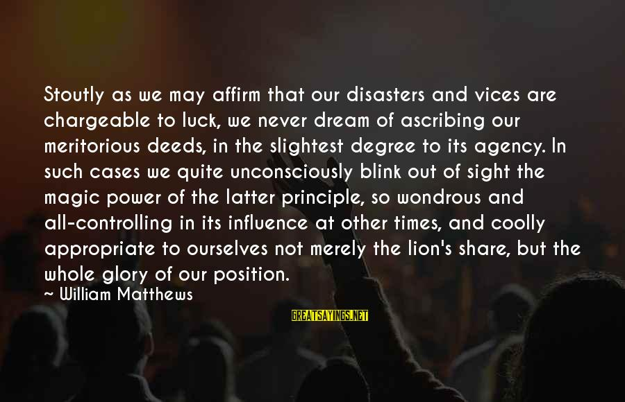 Chargeable Sayings By William Matthews: Stoutly as we may affirm that our disasters and vices are chargeable to luck, we
