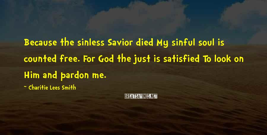Charitie Lees Smith Sayings: Because the sinless Savior died My sinful soul is counted free. For God the just
