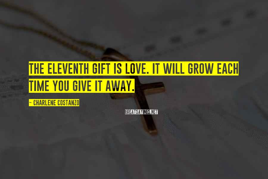 Charlene Costanzo Sayings: The eleventh gift is Love. It will grow each time you give it away.