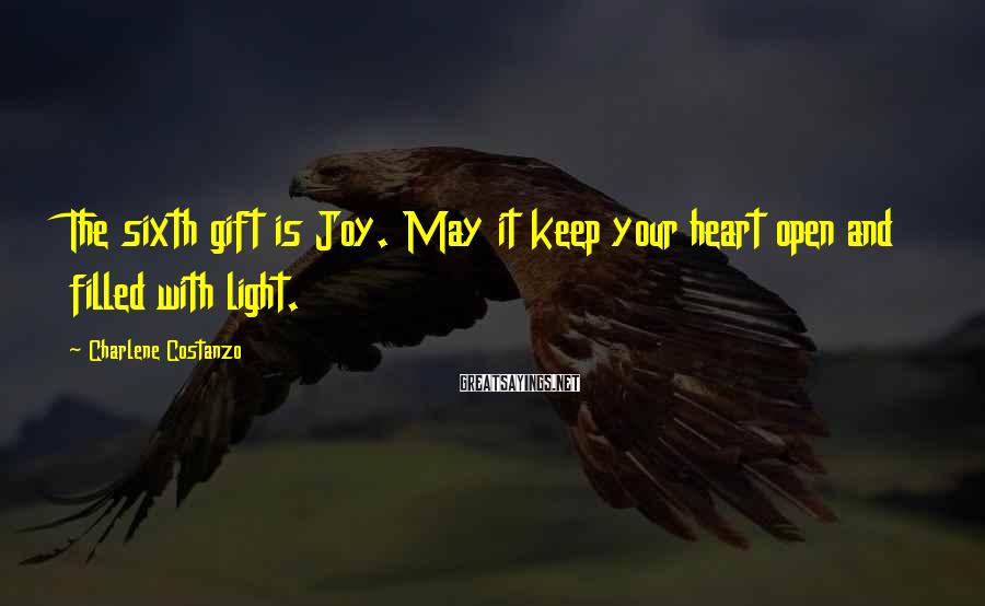 Charlene Costanzo Sayings: The sixth gift is Joy. May it keep your heart open and filled with light.
