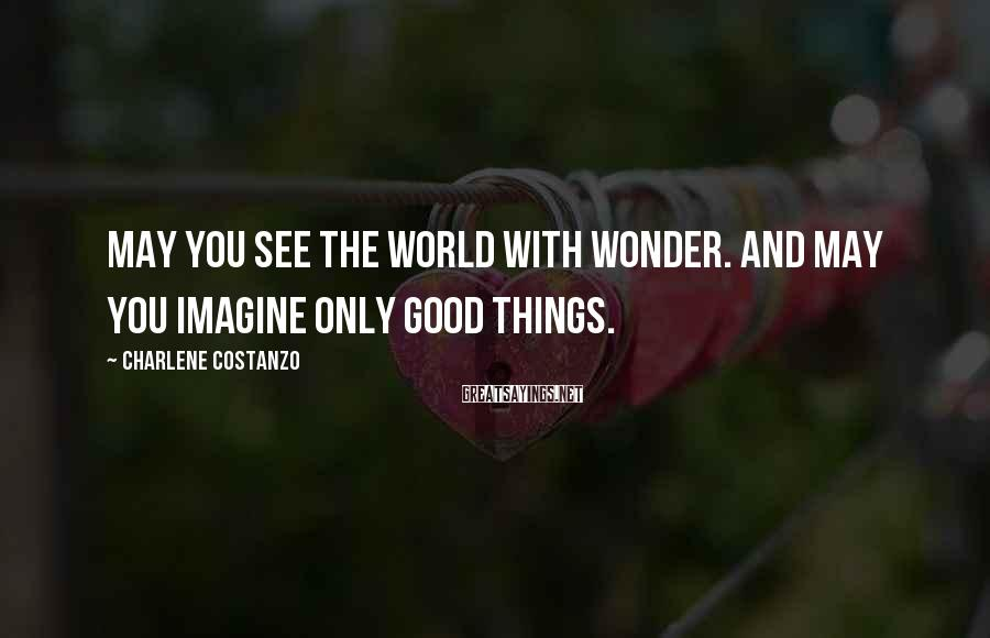 Charlene Costanzo Sayings: May you see the world with wonder. And may you imagine only good things.