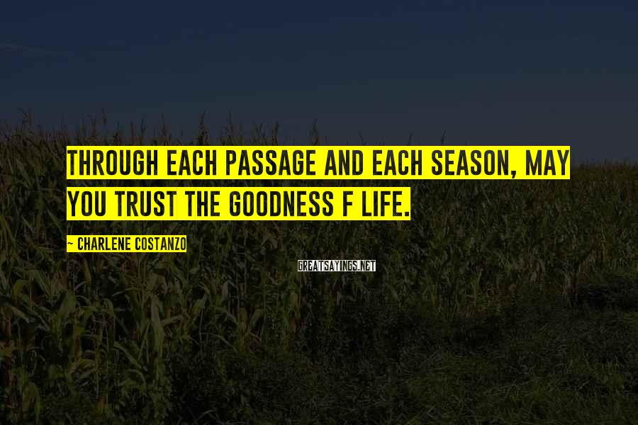 Charlene Costanzo Sayings: Through each passage and each season, may you trust the goodness f life.