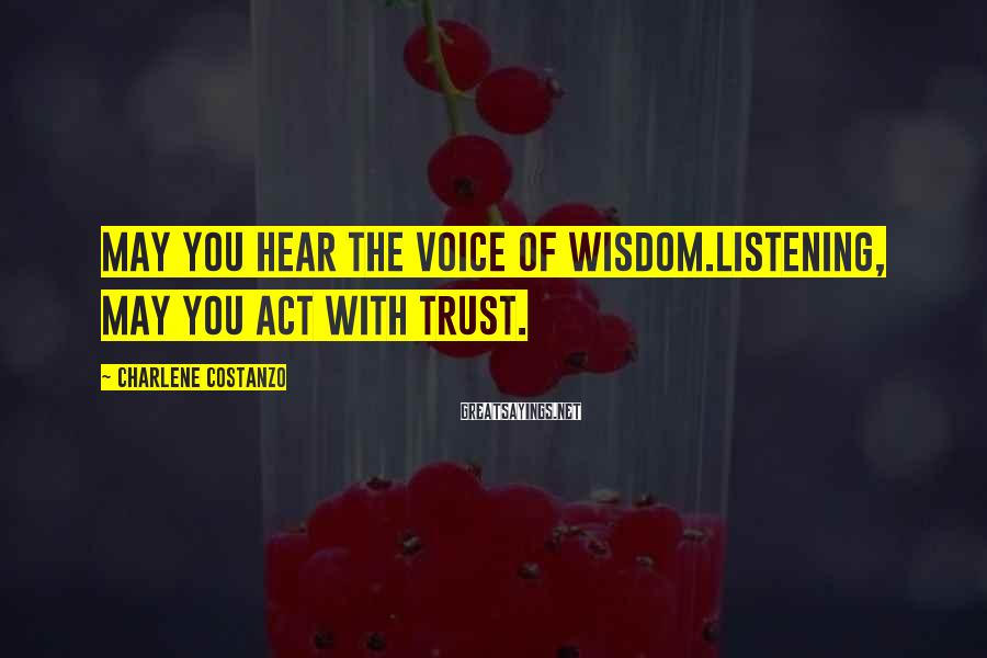 Charlene Costanzo Sayings: May you hear the voice of wisdom.Listening, may you act with trust.