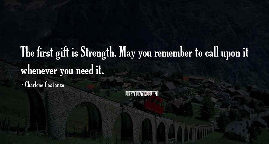 Charlene Costanzo Sayings: The first gift is Strength. May you remember to call upon it whenever you need