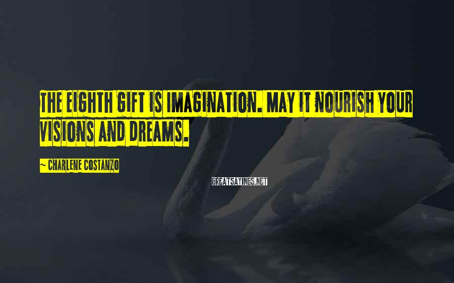 Charlene Costanzo Sayings: The eighth gift is Imagination. May it nourish your visions and dreams.