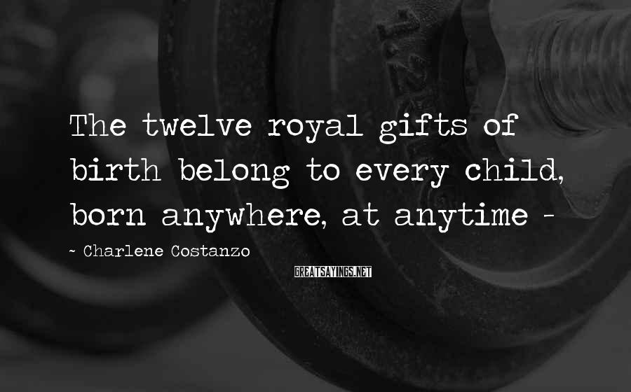 Charlene Costanzo Sayings: The twelve royal gifts of birth belong to every child, born anywhere, at anytime -
