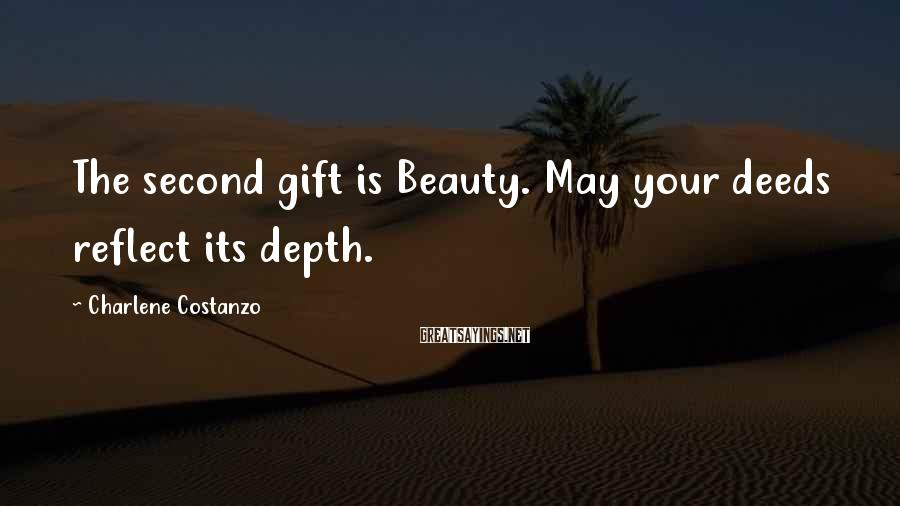 Charlene Costanzo Sayings: The second gift is Beauty. May your deeds reflect its depth.