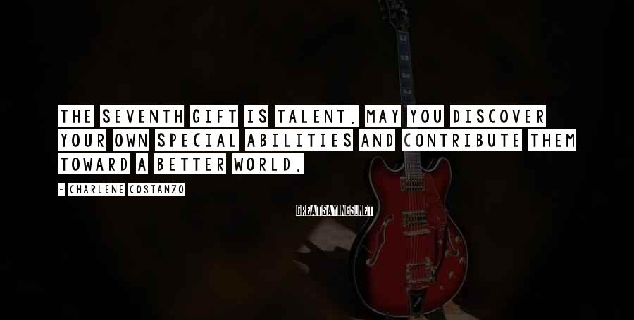 Charlene Costanzo Sayings: The seventh gift is Talent. May you discover your own special abilities and contribute them