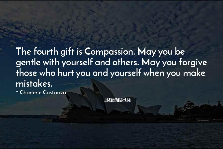 Charlene Costanzo Sayings: The fourth gift is Compassion. May you be gentle with yourself and others. May you