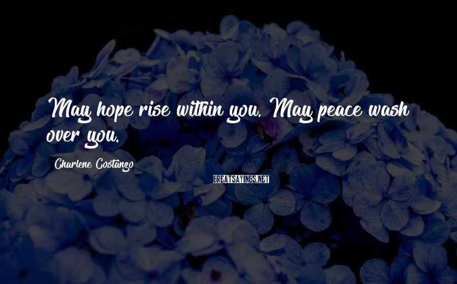 Charlene Costanzo Sayings: May hope rise within you. May peace wash over you.
