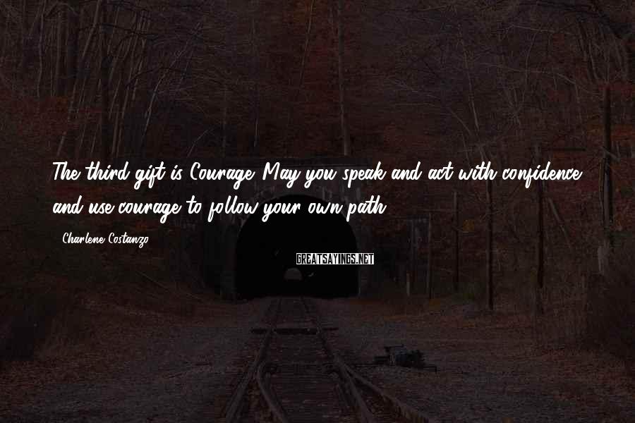 Charlene Costanzo Sayings: The third gift is Courage. May you speak and act with confidence and use courage