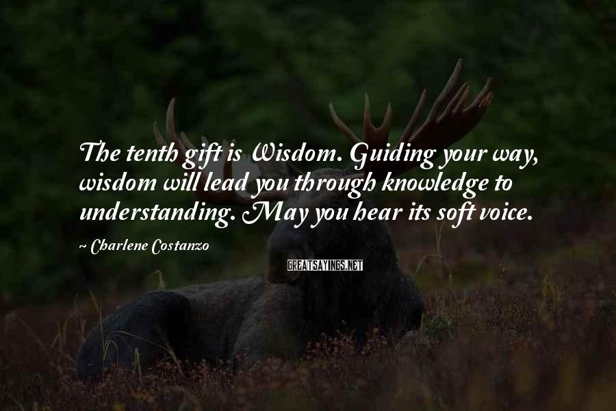 Charlene Costanzo Sayings: The tenth gift is Wisdom. Guiding your way, wisdom will lead you through knowledge to