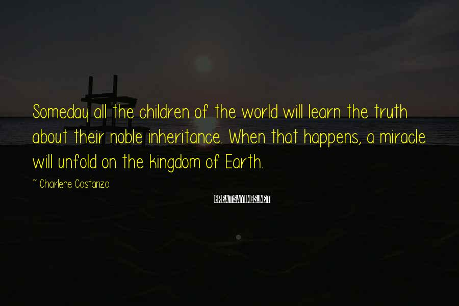 Charlene Costanzo Sayings: Someday all the children of the world will learn the truth about their noble inheritance.