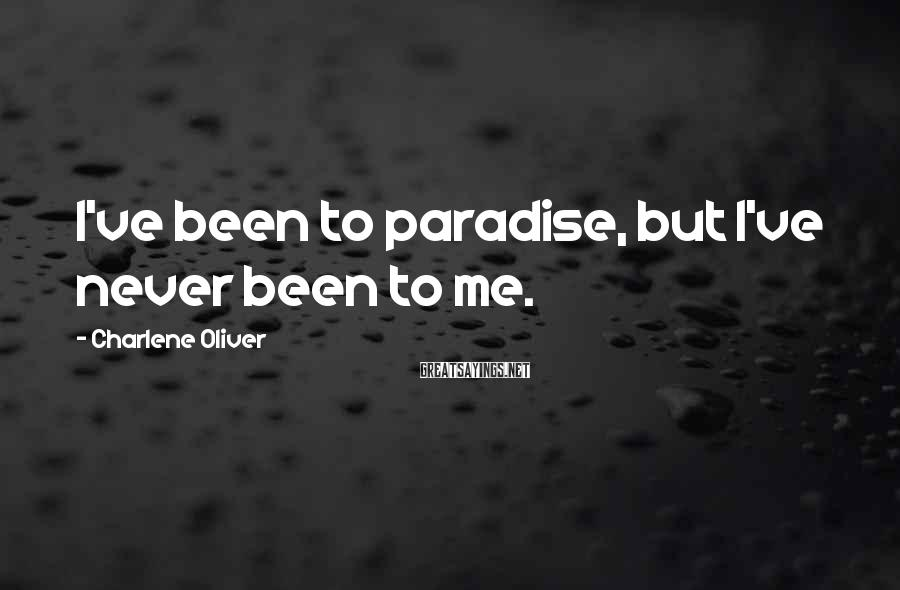 Charlene Oliver Sayings: I've been to paradise, but I've never been to me.