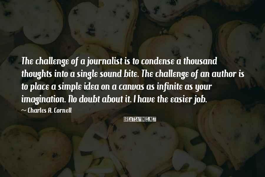 Charles A. Cornell Sayings: The challenge of a journalist is to condense a thousand thoughts into a single sound