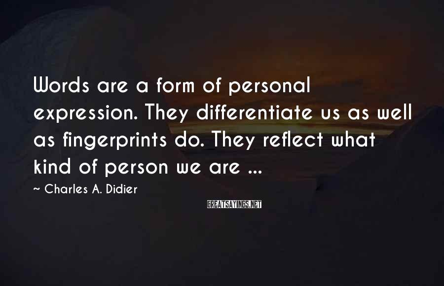 Charles A. Didier Sayings: Words are a form of personal expression. They differentiate us as well as fingerprints do.