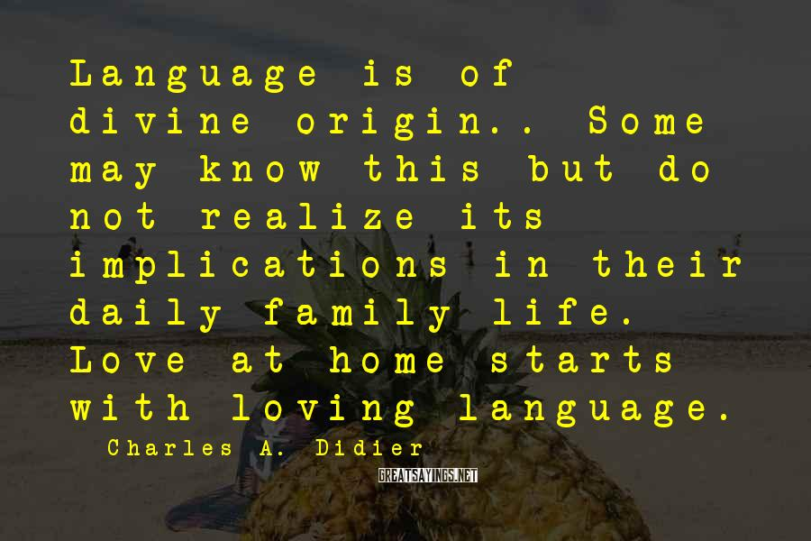 Charles A. Didier Sayings: Language is of divine origin.. Some may know this but do not realize its implications