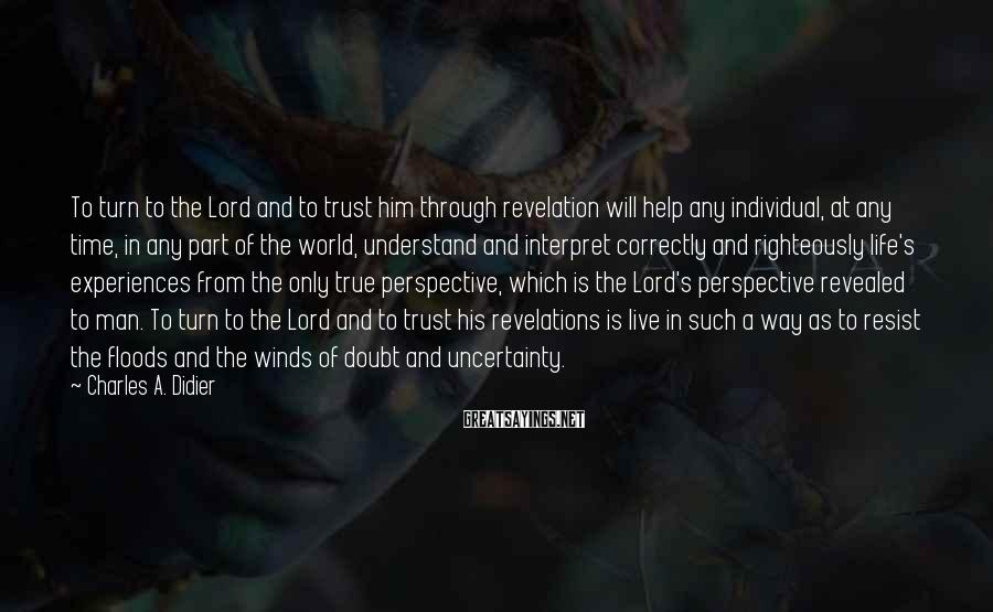 Charles A. Didier Sayings: To turn to the Lord and to trust him through revelation will help any individual,