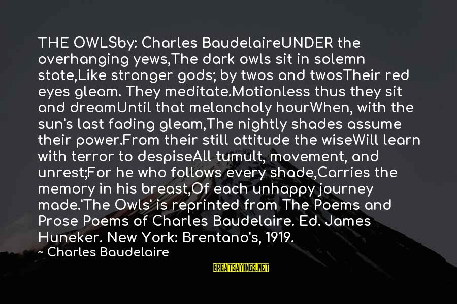 Charles Baudelaire Poems Sayings By Charles Baudelaire: THE OWLSby: Charles BaudelaireUNDER the overhanging yews,The dark owls sit in solemn state,Like stranger gods;