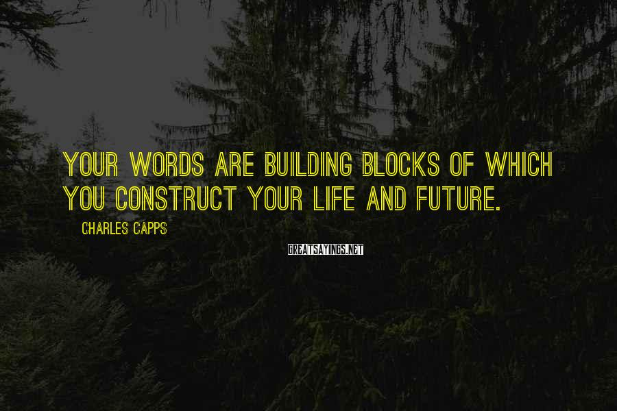 Charles Capps Sayings: Your words are building blocks of which you construct your life and future.