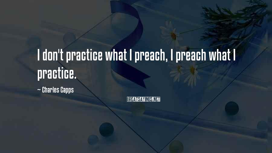 Charles Capps Sayings: I don't practice what I preach, I preach what I practice.