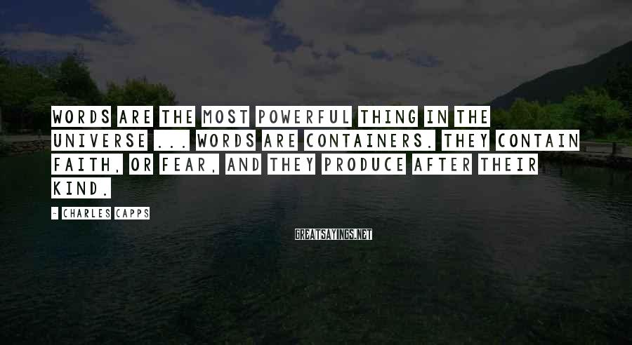 Charles Capps Sayings: Words are the most powerful thing in the universe ... Words are containers. They contain