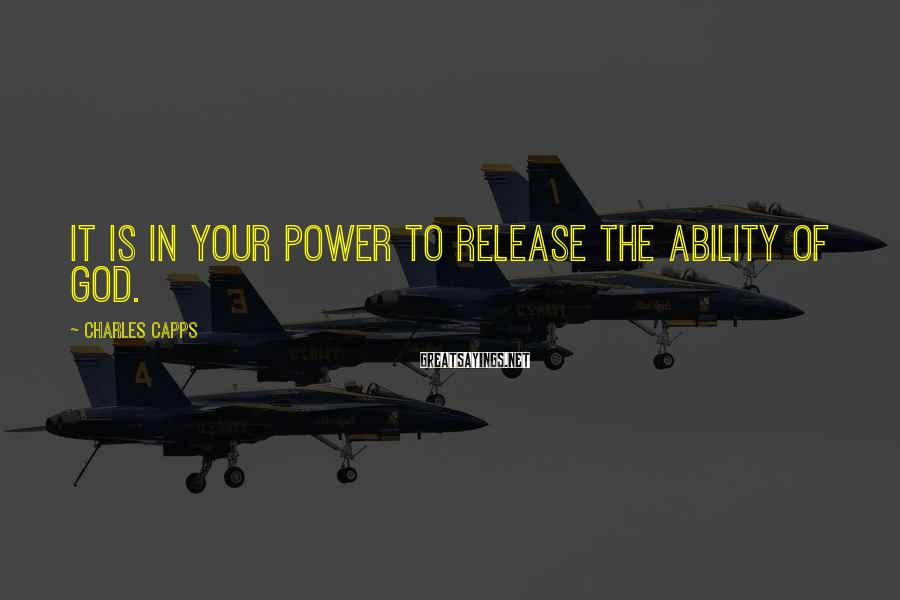 Charles Capps Sayings: It is in your power to release the ability of God.