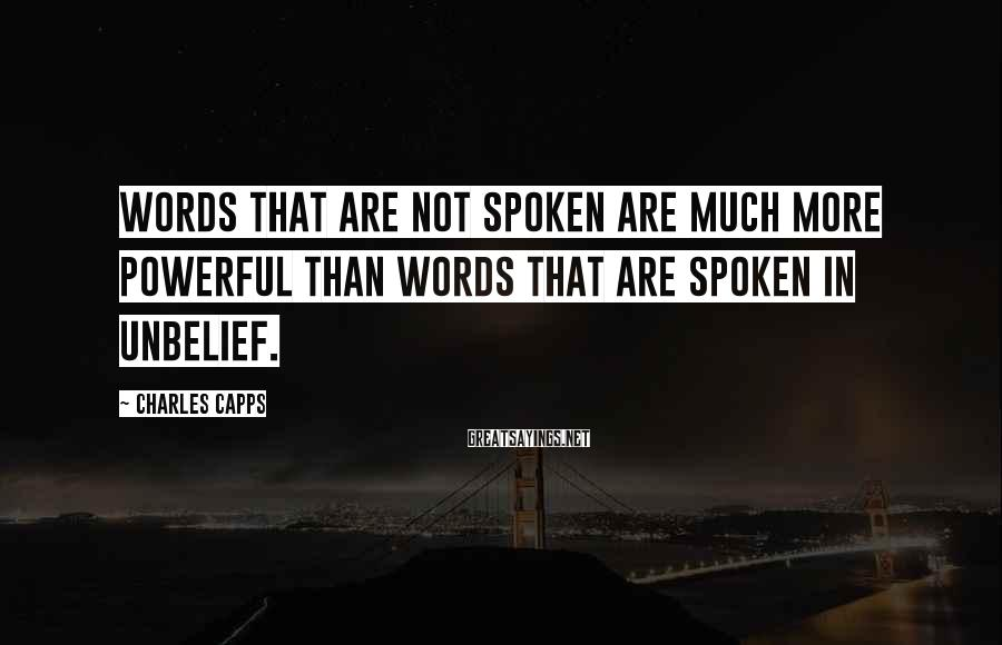 Charles Capps Sayings: Words that are not spoken are much more powerful than words that are spoken in
