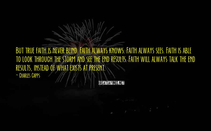 Charles Capps Sayings: But true faith is never blind. Faith always knows. Faith always sees. Faith is able
