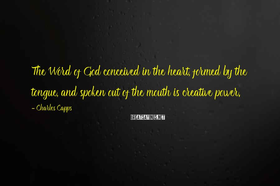 Charles Capps Sayings: The Word of God conceived in the heart, formed by the tongue, and spoken out