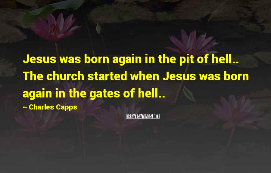 Charles Capps Sayings: Jesus was born again in the pit of hell.. The church started when Jesus was