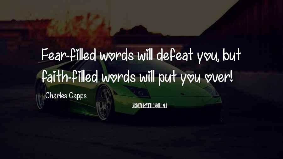 Charles Capps Sayings: Fear-filled words will defeat you, but faith-filled words will put you over!