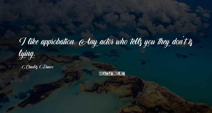 Charles Dance Sayings: I like approbation. Any actor who tells you they don't is lying.