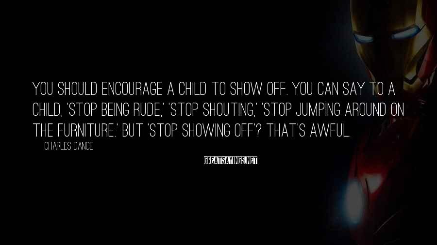 Charles Dance Sayings: You should encourage a child to show off. You can say to a child, 'Stop