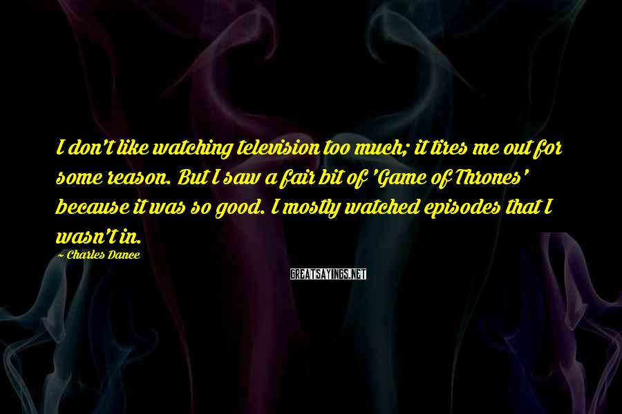 Charles Dance Sayings: I don't like watching television too much; it tires me out for some reason. But