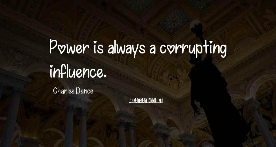 Charles Dance Sayings: Power is always a corrupting influence.