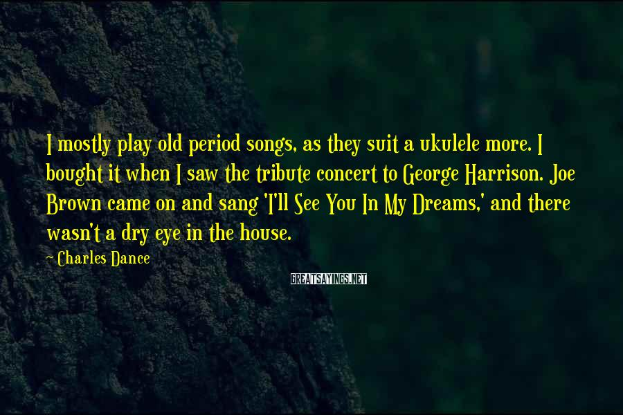 Charles Dance Sayings: I mostly play old period songs, as they suit a ukulele more. I bought it