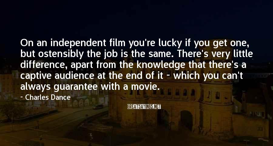 Charles Dance Sayings: On an independent film you're lucky if you get one, but ostensibly the job is