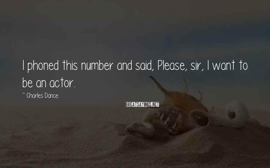 Charles Dance Sayings: I phoned this number and said, Please, sir, I want to be an actor.