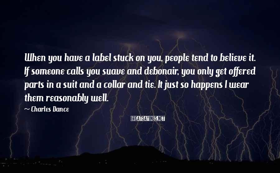 Charles Dance Sayings: When you have a label stuck on you, people tend to believe it. If someone