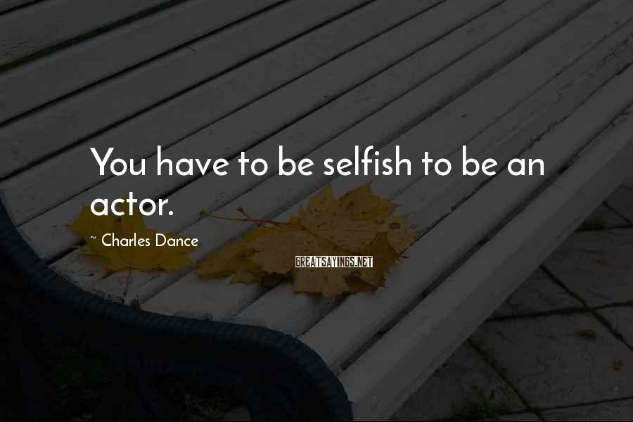 Charles Dance Sayings: You have to be selfish to be an actor.