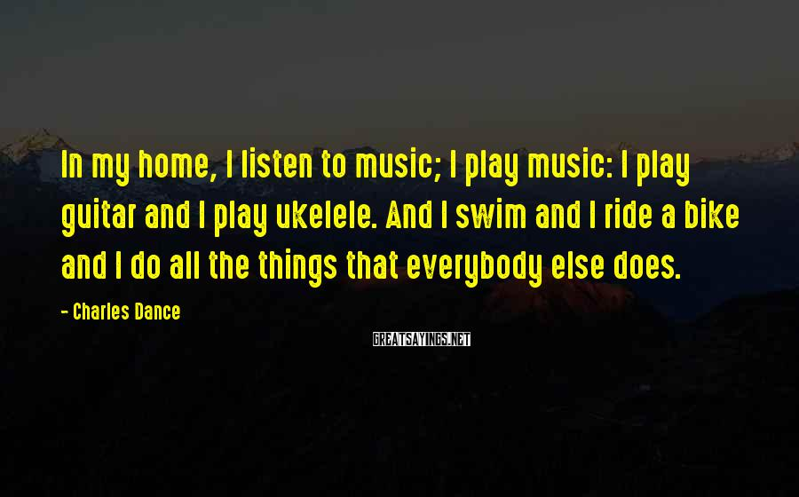 Charles Dance Sayings: In my home, I listen to music; I play music: I play guitar and I