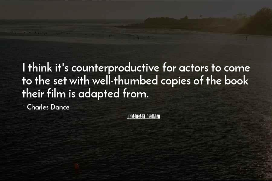 Charles Dance Sayings: I think it's counterproductive for actors to come to the set with well-thumbed copies of
